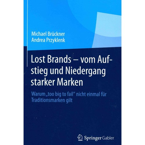 """Lost Brands - Vom Aufstieg Und Niedergang Starker Marken: Warum """"Too Big to Fail"""" Nicht Einmal Fur Traditionsmarken Gilt"""