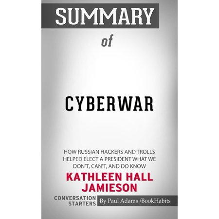 Summary of Cyberwar: How Russian Hackers and Trolls Helped Elect a President What We Don't, Can't, and Do Know by Kathleen Hall Jamieson | Conversation Starters - (The Russian Revolution Sheila Fitzpatrick Chapter Summaries)