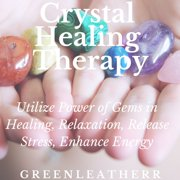 Crystal Healing Therapy: Utilize Power of Gems in Healing, Relaxation, Release Stress, Enhance Energy - Audiobook
