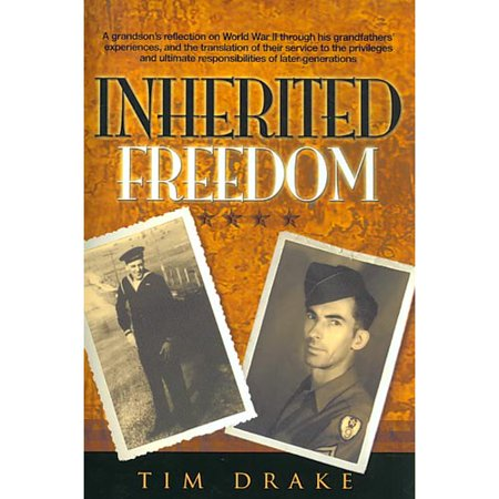Inherited Freedom  A Grandsons Reflection On World War Ii Through His Grandfathers Experiences  And The Translation Of Their Service To The Privileges And Ultimate Res