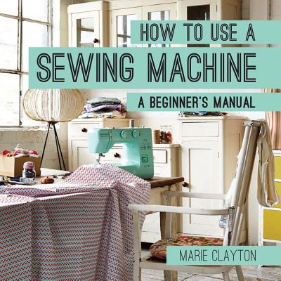 How to Use a Sewing Machine : A Beginner's Manual