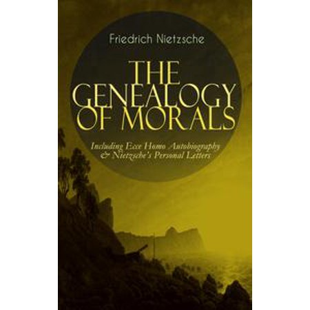THE GENEALOGY OF MORALS - Including Ecce Homo Autobiography & Nietzsche's Personal Letters - eBook
