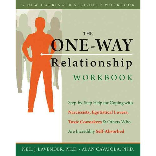 The One-Way Relationship Workbook: Step-by-Step Help for Coping with Narcissists, Egotistical Lovers, Toxic Coworkers, and Others Who are Incredibley Self-Absorbed