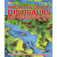 Where on Earth? Dinosaurs and Other Prehistoric Life : The Amazing History of Earth's Most Incredible Animals