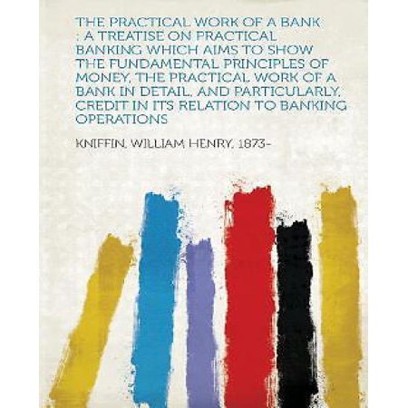 The Practical Work Of A Bank  A Treatise On Practical Banking Which Aims To Show The Fundamental Principles Of Money  The Practical Work Of A Bank I