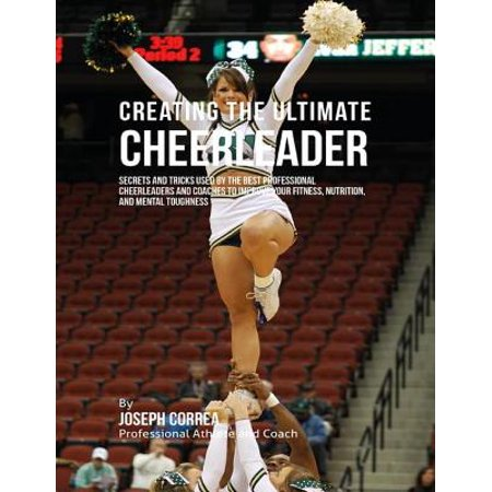 Creating the Ultimate Cheerleader: Secrets and Tricks Used By the Best Professional Cheerleaders and Coaches to Improve Your Fitness, Nutrition, and Mental Toughness -