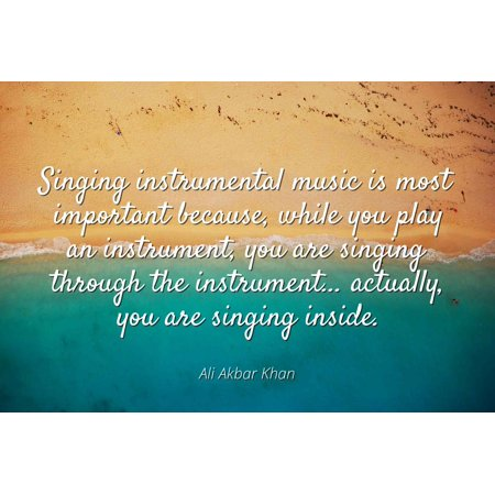 Ali Akbar Khan - Singing instrumental music is most important because, while you play an instrument, you are singing through the instrument... actually, y - Famous Quotes Laminated POSTER PRINT 24X20. (This Is Halloween Instrumental Original)