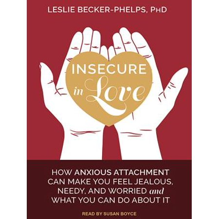 Insecure in Love : How Anxious Attachment Can Make You Feel Jealous, Needy,  and Worried and What You Can Do about It