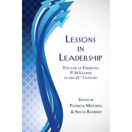 Lessons in Leadership : Tips for an Emerging P-20 Leader in the 21st Century