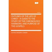 Outlines of the Life of Christ : A Guide to the Study of the Chronology, Harmony, and Purpose of the Gospels