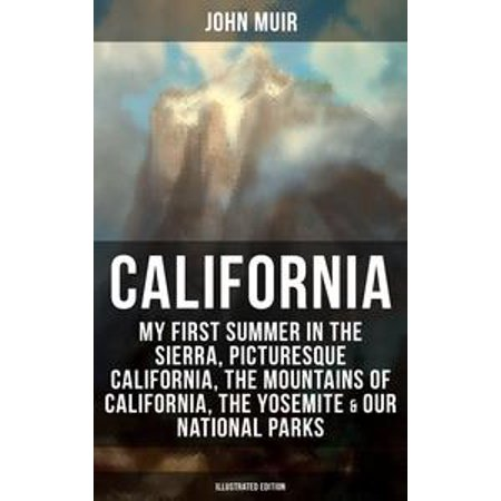 CALIFORNIA by John Muir: My First Summer in the Sierra, Picturesque California, The Mountains of California, The Yosemite & Our National Parks (Illustrated Edition) -