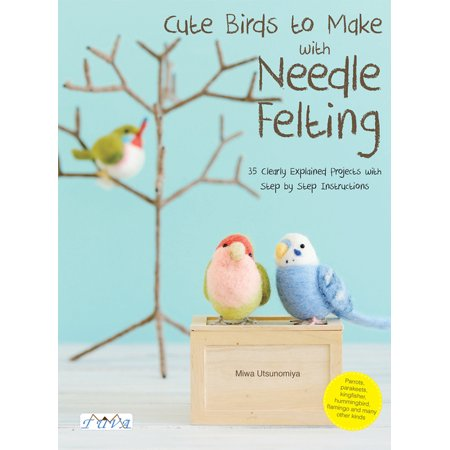 Cute Birds to Make with Needle Felting : 35 Clearly Explained Projects with Step by Step Instructions Needle Felting Projects