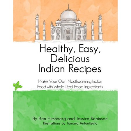 Healthy, Easy, Delicious Indian Recipes : Make Your Own Indian Food with Whole, Read Food