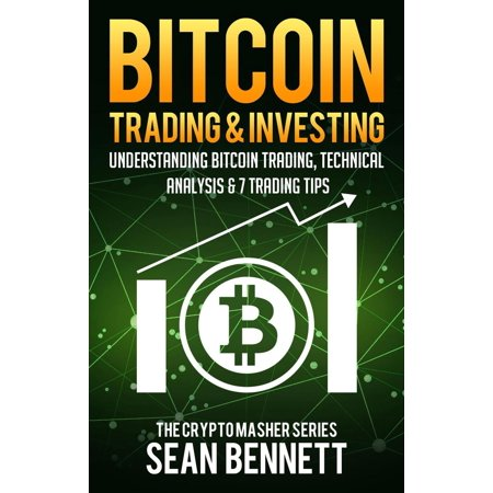 Bitcoin Trading & Investing: Understanding Bitcoin Trading, Technical Analysis & 7 Trading Tips -