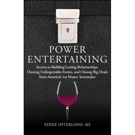 Power Entertaining : Secrets to Building Lasting Relationships, Hosting Unforgettable Events, and Closing Big Deals from America's 1st Master Sommelier