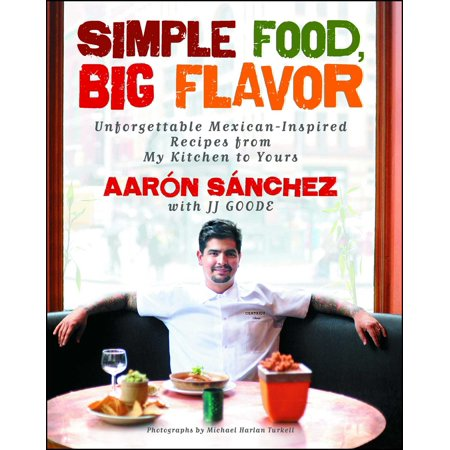 Simple Food, Big Flavor : Unforgettable Mexican-Inspired Recipes from My Kitchen to Yours (Halloween Inspired Foods Recipes)