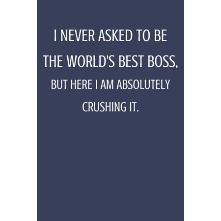 I Never Asked To Be The World's Best Boss: Sarcastic Notebook Gift For Bosses, Leaders & Teammate. ()