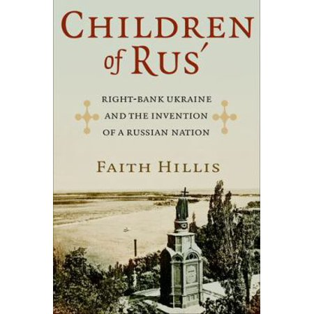Children Of Rus  Right Bank Ukraine And The Invention Of A Russian Nation