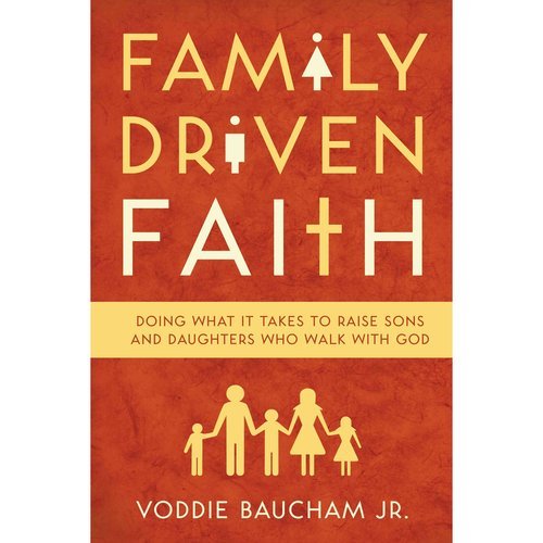 Family Driven Faith: Doing What It Takes to Raise Sons and Daughters Who Walk With God