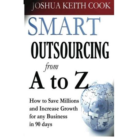 Smart Outsourcing From A To Z  How To Save Millions And Increase Growth For Any Business In 90 Days
