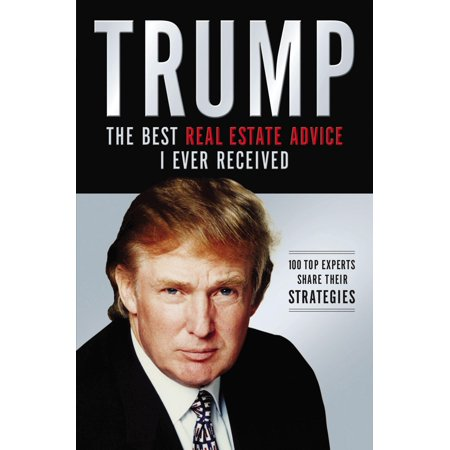 Trump: The Best Real Estate Advice I Ever Received: 100 Top Experts Share Their Strategies (Best Place To Get Your Real Estate License)