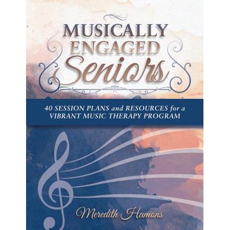 Musically Engaged Seniors : 40 Session Plans and Resources for a Vibrant Music Therapy