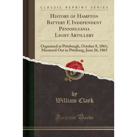 History of Hampton Battery F, Independent Pennsylvania Light Artillery : Organized at Pittsburgh, October 8, 1861; Mustered Out in Pittsburg, June 26, 1865 (Classic Reprint) - Halloween 26 October