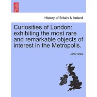 Curiosities of London : Exhibiting the Most Rare and Remarkable Objects of Interest in the Metropolis.
