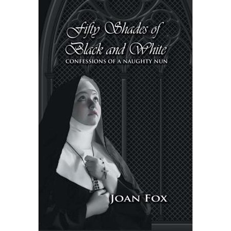 Fifty Shades of Black and White : Confessions of a Naughty Nun