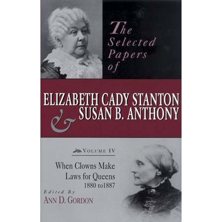 The Selected Papers of Elizabeth Cady Stanton and Susan B. Anthony : When Clowns Make Laws for Queens,