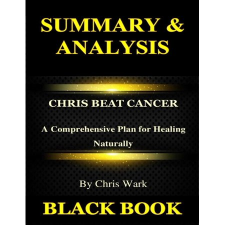 Summary & Analysis:Chris Beat Cancer By Chris Wark : A Comprehensive Plan for Healing Naturally -