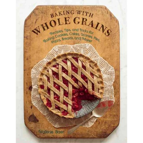 Baking with Whole Grains: Recipes, Tips, and Tricks for Baking Cookies, Cakes, Scones,... by