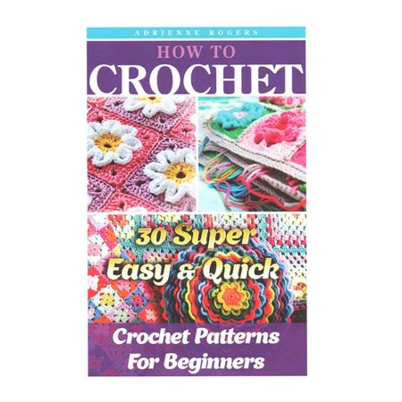 Quick Crochet Patterns For Beginners : How to Crochet: 30 Super Easy & Quick Crochet Patterns for ...