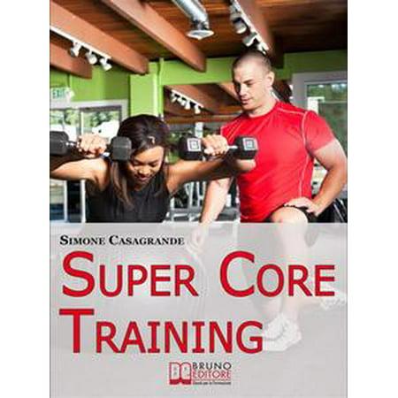 Super Core Training. Scopri le Tecniche e gli Esercizi Migliori per Scolpire il Tuo Fisico e Aumentare la Tua Resistenza. (Ebook Italiano - Anteprima Gratis) - eBook