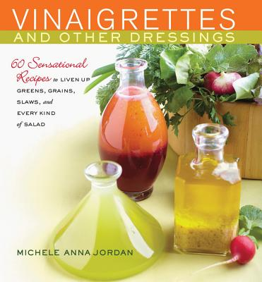 Vinaigrettes and Other Dressings : 60 Sensational recipes to Liven Up Greens, Grains, Slaws, and Every Kind of Salad