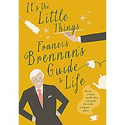 It's the Little Things : Francis Brennan's Guide to Life