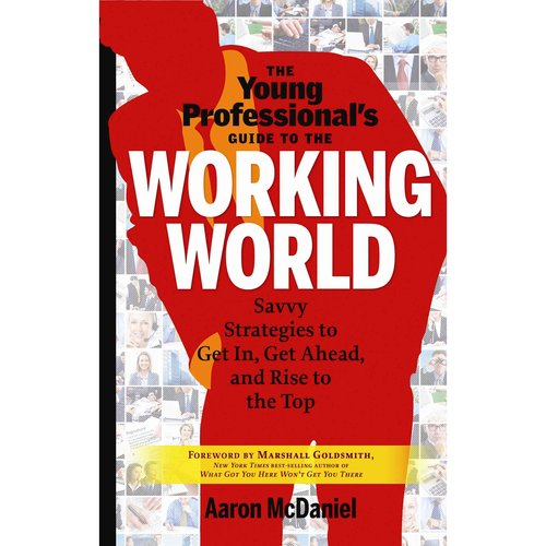 The Young Professional's Guide to the Working World: Savvy Strategies to Get in, Get Ahead, and Rise to the Top