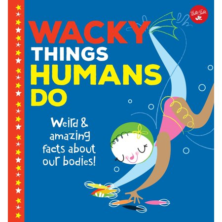 Wacky Things: Wacky Things Humans Do: Weird and Amazing Facts about Our Bodies!