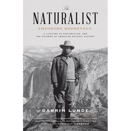 The Naturalist : Theodore Roosevelt, A Lifetime of Exploration, and the Triumph of American Natural