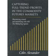 Capturing Full-Trend Profits in the Commodity Futures Markets : Maximizing Reward and Minimizing Risk with the Wellspring System