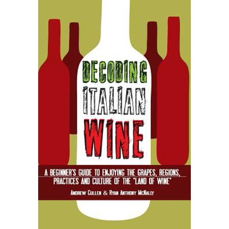 Decoding Italian Wine  A Beginners Guide To Enjoying The Grapes  Regions  Practices And Culture Of The Land Of Wine