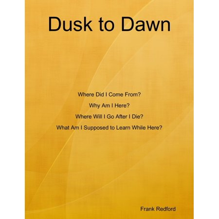 Dusk to Dawn Where Did I Come From? Why Am I Here? Where Will I Go After I Die? What Am I Supposed to Learn While Here? -
