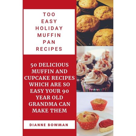 Too Easy Holiday Muffin pan Recipes: 50 Delicious Muffin and Cupcake Recipes Which are so Easy Your 90 Year old Grandma can Make Them. - eBook (Holiday Cupcake Ideas)