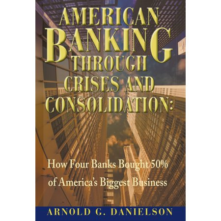 American Banking Through Crises and Consolidation: How Four Banks Bought 50% of America's Biggest Business - eBook (Bank Of The West Online Banking)
