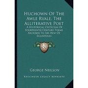 Huchown of the Awle Ryale, the Alliterative Poet : A Historical Criticism of Fourteenth Century Poems Ascribed to Sir Hew of Eglintoun