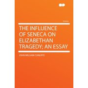 The Influence of Seneca on Elizabethan Tragedy; an Essay