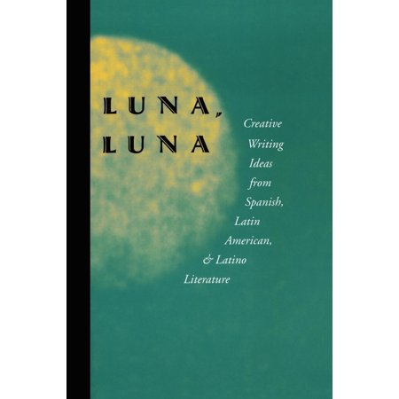 Luna, Luna : Creative Writing Ideas from Spanish, Latin American, and Latino Literature