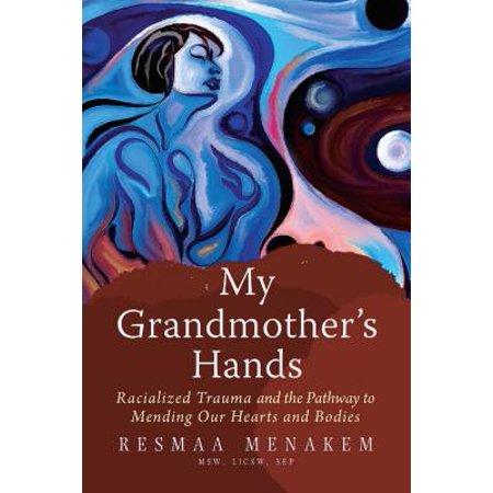 My Grandmother's Hands : Racialized Trauma and the Pathway to Mending Our Hearts and (Mark Barrott The Pathways Of Our Lives)