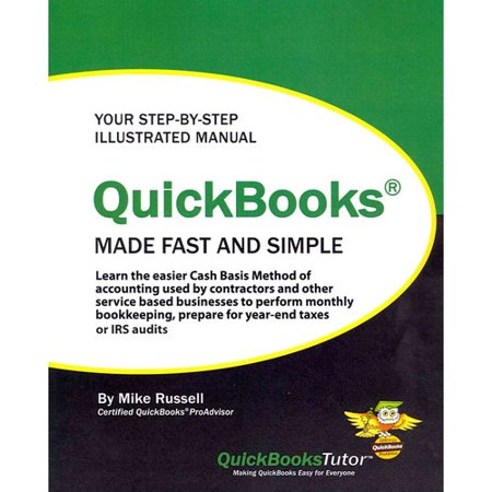 QuickBooks Made Fast and Simple: Learn the Easier Cash Basis Method of Accounting Used by Contractors and Other Service Based Businesses to Perform Mo