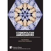 Cosmopolitan Ambassadors : International Exhibitions, Cultural Diplomacy and the Polycentral Museum